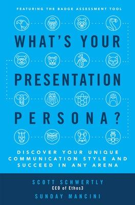 What's Your Presentation Persona? Discover Your Unique Communication Style and Succeed in Any Arena by Scott Schwertly