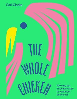 The Whole Chicken: 100 Easy but Innovative Ways to Cook from Beak to Tail by Carl Clarke