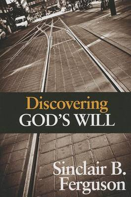 Discovering God's Will by Sinclair B Ferguson