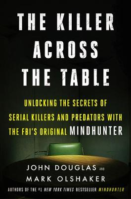 The Killer Across the Table: Unlocking the Secrets of Serial Killers and Predators with the FBI's Original Mindhunter by John E. Douglas