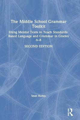 The Middle School Grammar Toolkit: Using Mentor Texts to Teach Standards-Based Language and Grammar in Grades 6-8 by Sean Ruday