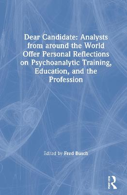 Dear Candidate: Analysts from around the World Offer Personal Reflections on Psychoanalytic Training, Education, and the Profession by Fred Busch