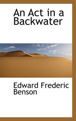 An ACT in a Backwater by E F Benson