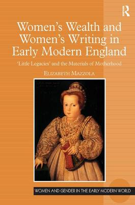 Women's Wealth and Women's Writing in Early Modern England: 'Little Legacies' and the Materials of Motherhood by Elizabeth Mazzola