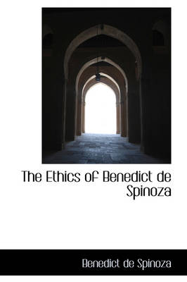 The Ethics of Benedict de Spinoza by Benedict de Spinoza