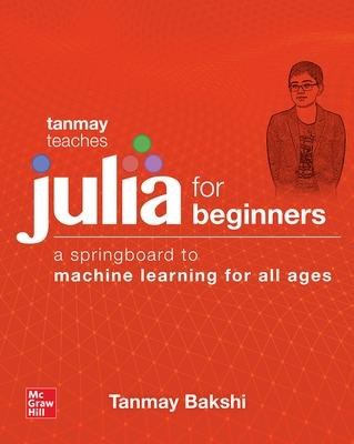 Tanmay Teaches Julia for Beginners: A Springboard to Machine Learning for All Ages by Tanmay Bakshi