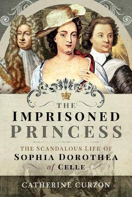 The Imprisoned Princess: The Scandalous Life of Sophia Dorothea of Celle by Catherine Curzon