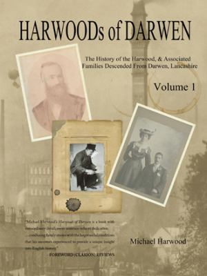 Harwoods of Darwen Volume 1: The History of the Harwood Families of Darwen, Lancashire by Michael Harwood