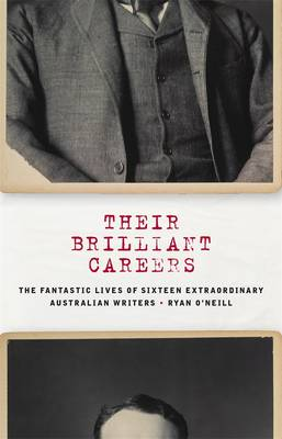 Their Brilliant Careers: The Fantastic Lives of Sixteen Extraordinary Australian Writers by Ryan O'Neill