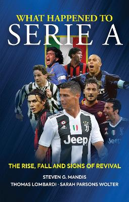 What Happened to Serie A: The Rise, Fall and Signs of Revival by Steven G. Mandis