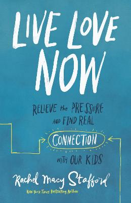 Live Love Now: Relieve the Pressure and Find Real Connection with Our Kids by Rachel Macy Stafford