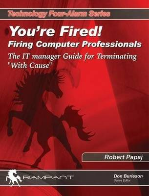 You're Fired!: Firing Computer Professionals - The IT Manager Guide for Terminating