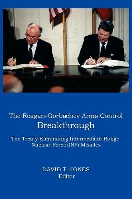 THE Reagan-Gorbachev Arms Control Breakthrough: The Treaty Eliminating Intermediate-range Nuclear Force (INF) Missiles by David T Jones