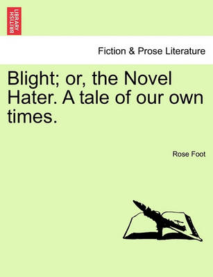 Blight; Or, the Novel Hater. a Tale of Our Own Times. by Rose Foot