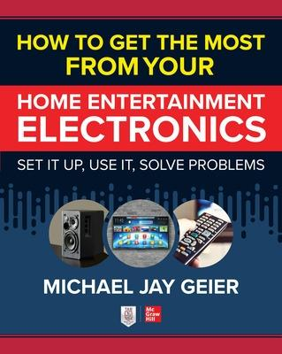 How to Get the Most from Your Home Entertainment Electronics: Set It Up, Use It, Solve Problems book