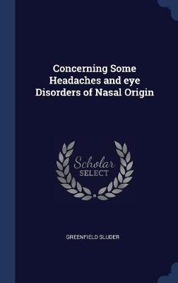 Concerning Some Headaches and Eye Disorders of Nasal Origin by Greenfield Sluder