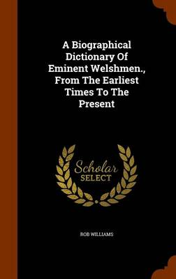 A Biographical Dictionary of Eminent Welshmen., from the Earliest Times to the Present by Rob Williams