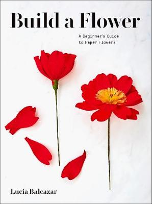 Build a Flower: A Beginner's Guide to Paper Flowers by Lucia Balcazar