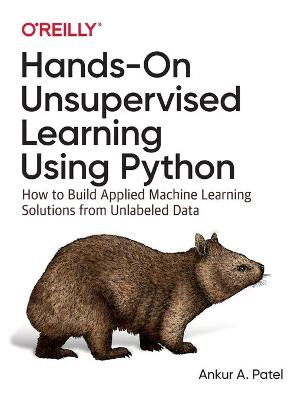 Hands-On Unsupervised Learning Using Python: How to Build Applied Machine Learning Solutions from Unlabeled Data by Ankur A. Patel