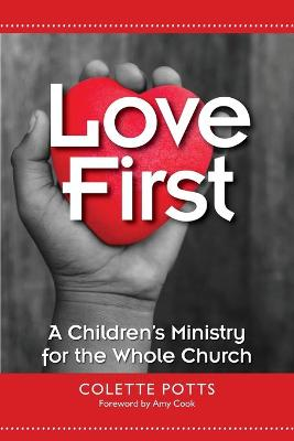 Love First: A Children's Ministry for the Whole Church by Colette Potts
