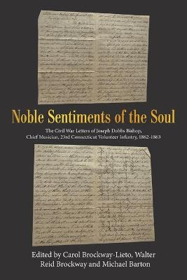Noble Sentiments of the Soul: The Civil War Letters of Joseph Dobbs Bishop, Chief Musician, 23Rd Connecticut Volunteer Infantry, 1862-1863 by Carol Brockway-Lieto