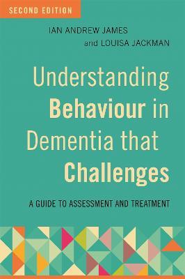 Understanding Behaviour in Dementia that Challenges, Second Edition by Ian Andrew James