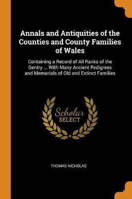 Annals and Antiquities of the Counties and County Families of Wales: Containing a Record of All Ranks of the Gentry ... with Many Ancient Pedigrees and Memorials of Old and Extinct Families by Thomas Nicholas