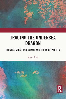 Tracing the Undersea Dragon: Chinese SSBN Programme and the Indo-Pacific book