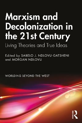 Marxism and Decolonization in the 21st Century: Living Theories and True Ideas by Sabelo J. Ndlovu-Gatsheni