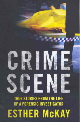 Crime Scene: True Stories from the Life of a Forensic Investigator by Esther McKay