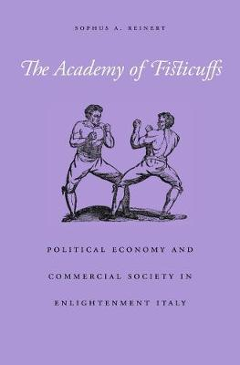 The Academy of Fisticuffs: Political Economy and Commercial Society in Enlightenment Italy by Sophus A. Reinert