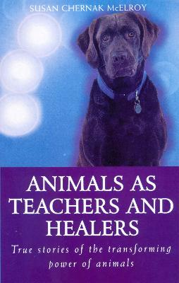Animals As Healers And Teachers: True stories of the transforming power of animals by Susan Chernak McElroy