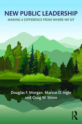 New Public Leadership: Making a Difference from Where We Sit by Douglas F. Morgan