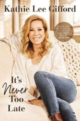 It's Never Too Late: Make the Next Act of Your Life the Best Act of Your Life by Kathie Lee Gifford