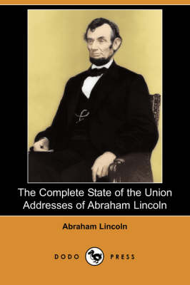 The Complete State of the Union Addresses of Abraham Lincoln by Abraham Lincoln