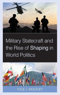 Military Statecraft and the Rise of Shaping in World Politics by Kyle J. Wolfley