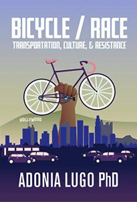 Bicycle / Race: Transportation, Culture, & Resistance by Adonia Lugo
