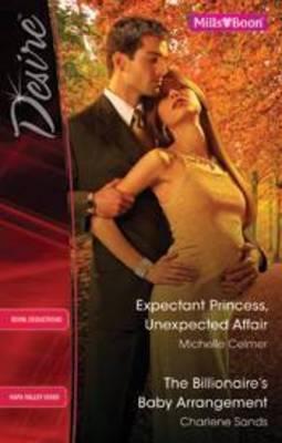 Expectant Princess, Unexpected Affair / The Billionaire's Baby Arrangement by Michelle Celmer
