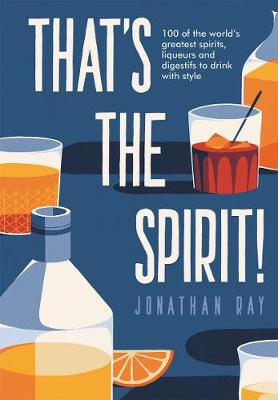 That's the Spirit!: 100 of the world's greatest spirits and liqueurs to drink with style by Jonathan Ray