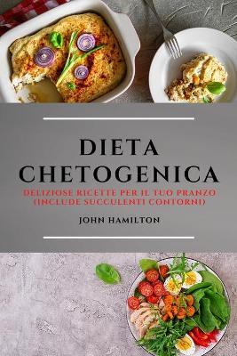 Dieta Chetogenica (Keto Diet Italian Edition): Deliziose Ricette Per Il Tuo Pranzo (Include Succulenti Contorni) by John Hamilton