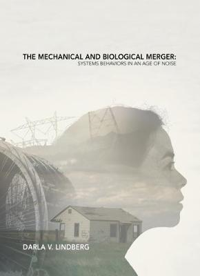 Mechanical and Biological Merger: Systems Behaviors in an Age of Noise by Darla Lindberg
