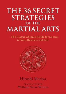 36 Secret Strategies of the Martial Arts: The Classic Chinese Guide for Success in War, Business and Life by Hiroshi Moriya