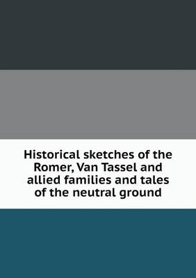 Historical Sketches of the Romer, Van Tassel and Allied Families and Tales of the Neutral Ground by John Lockwood Romer