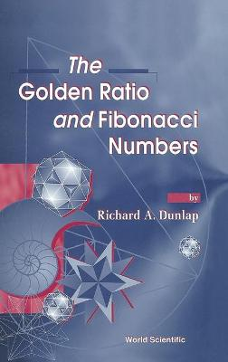 Golden Ratio And Fibonacci Numbers, The by Richard A Dunlap
