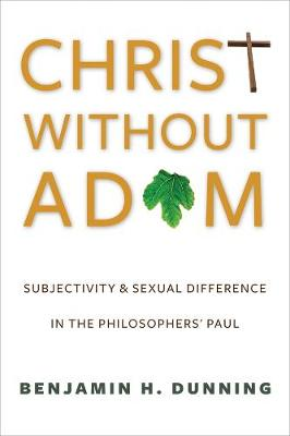 Christ Without Adam: Subjectivity and Sexual Difference in the Philosophers' Paul by Benjamin H. Dunning