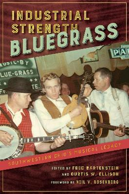 Industrial Strength Bluegrass: Southwestern Ohio's Musical Legacy by Fred Bartenstein
