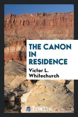 The Canon in Residence by Victor L Whitechurch