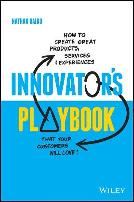 Innovator's Playbook: How to Create Great Products, Services and Experiences that Your Customers Will Love by Nathan Baird
