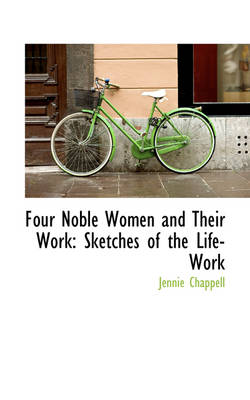 Four Noble Women and Their Work: Sketches of the Life-Work by Jennie Chappell