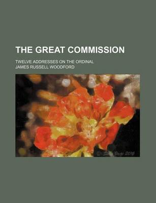 The Great Commission; Twelve Addresses on the Ordinal by James Russell Woodford